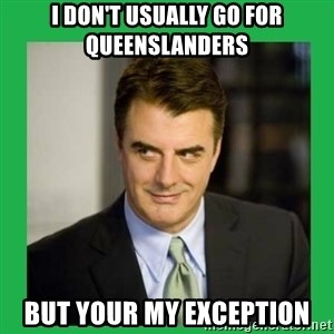 Mr.Big - I DON'T USUALLY GO FOR QUEENSLANDERS BUT YOUR MY EXCEPTION