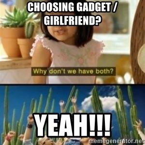 Why not both? - choosing gadget / girlfriend? Yeah!!!