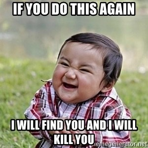 Niño Malvado - Evil Toddler - If you do this again I will find you and i will kill you