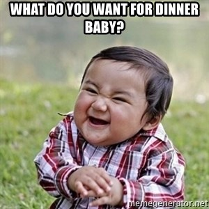 Niño Malvado - Evil Toddler - WHAT DO YOU WANT FOR DINNER BABY?