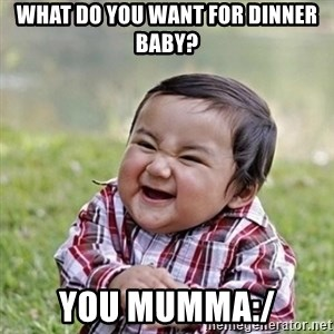 Niño Malvado - Evil Toddler - WHAT DO YOU WANT FOR DINNER BABY? YOU MUMMA:/