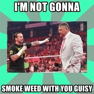 CM Punk Apologize! - I'M NOT GONNA  SMOKE WEED WITH YOU GUISY