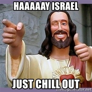 buddy jesus - haaaaay Israel just chill out