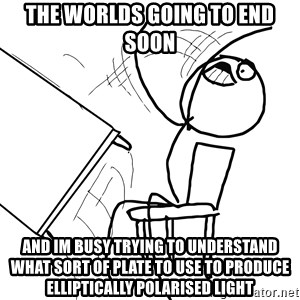 Desk Flip Rage Guy - the worlds going to end soon and im busy trying to understand what sort of plate to use to produce elliptically polarised light