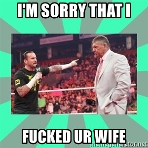CM Punk Apologize! - I'M SORRY THAT I  FUCKED UR WIFE