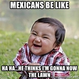 Niño Malvado - Evil Toddler - MEXICANS BE LIKE HA HA...HE THINKS I'M GONNA NOW THE LAWN