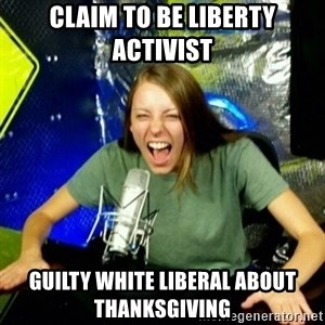 Unfunny/Uninformed Podcast Girl - claim to be liberty activist guilty white liberal about thanksgiving