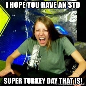 Unfunny/Uninformed Podcast Girl - I hope you have an STD Super Turkey Day That IS!