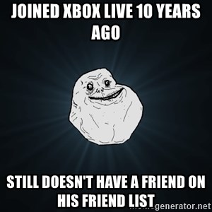 Forever Alone - Joined xbox live 10 years ago Still doesn't have a friend on his friend list