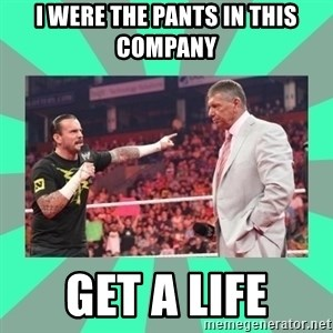 CM Punk Apologize! - I WERE THE PANTS IN THIS COMPANY GET A LIFE