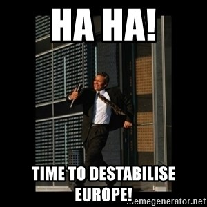 HaHa! Time for X ! - Ha ha! Time to destabilise europe!