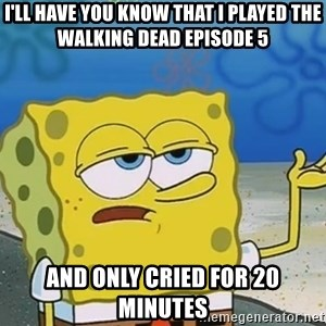 I'll have you know Spongebob - I'll have you know that I played the walking dead episode 5 And only cried for 20 minutes
