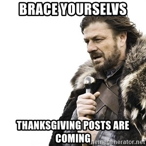Winter is Coming - brace yourselvs thanksgiving posts are COMING