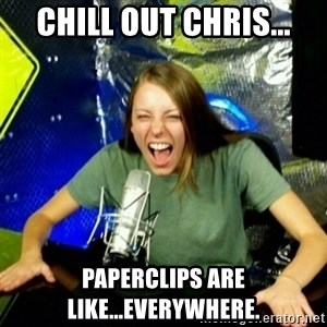 Unfunny/Uninformed Podcast Girl - Chill out Chris... paperclips are like...everywhere.