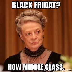Dowager Countess of Grantham - BLACK FRIDAY? HOW MIDDLE CLASS.