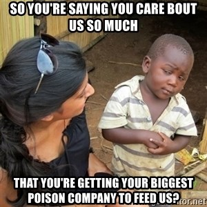 skeptical black kid - So you're saying you care bout us so much that you're getting your biggest poison company to feed us?