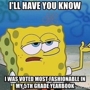 I'll have you know Spongebob - I'll have you know i was voted most fashionable in my 5th grade yearbook