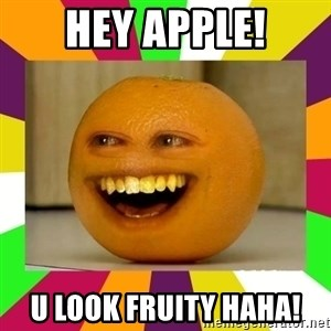 Annoying Orange Puns - hey apple! u look fruity haha!
