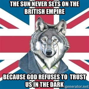 Sir Courage Wolf Esquire - The sun never sets on the british empire because god refuses to  trust us in the dark