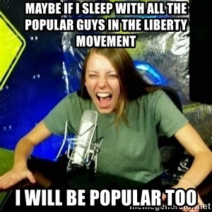 Unfunny/Uninformed Podcast Girl - Maybe if i sleep with all the popular guys in the liberty movement I will be popular too