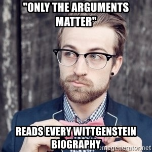 "Scumbag Analytic Philosopher - ""only the arguments matter"" reads every wittgenstein biography"