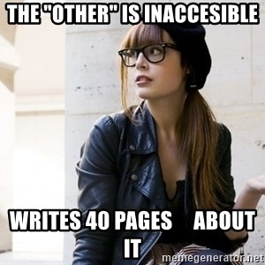 "Scumbag Continental Philosopher - the ""other"" is inaccesible writes 40 pages     about it"