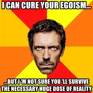 Diagnostic House - i can cure your egoism... ...but i 'm not sure you 'll survive the necessary huge dose of reality