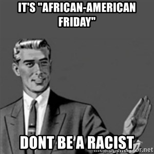 "Correction Guy - it's ""african-american friday"" dont be a racist"