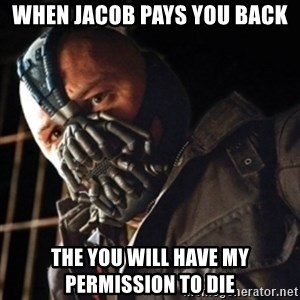 Only then you have my permission to die - WHEN JACOB PAYS YOU BACK THE YOU WILL HAVE MY PERMISSION TO DIE