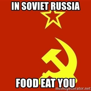In Soviet Russia - in soviet russia food eat you