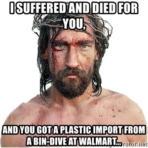Masturbation Jesus - I suffered and died for you,  and you got a plastic import from a bin-dive at WalMart...