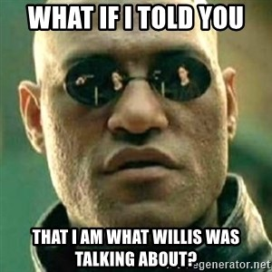 what if i told you matri - WHat if i told you That i am what willis was talking about?