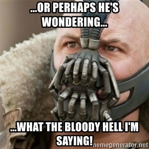 Bane - ...or perhaps he's wondering... ...what the bloody hell i'm saying!