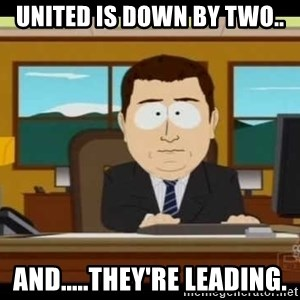south park aand it's gone - United is down by two.. And.....they're leading.
