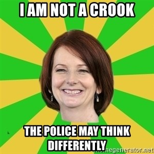 Julia Gillard - I am not a crook the police may think differently