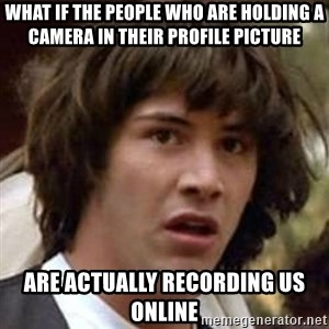 Conspiracy Keanu - What if the people who are holding a camera in their profile picture are actually recording us online