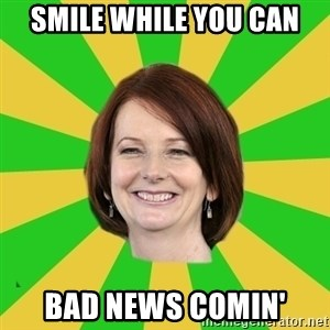 Julia Gillard - smile while you can bad news comin'