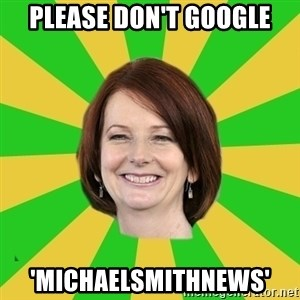 Julia Gillard - PLEASE DON'T GOOGLE 'MICHAELSMITHNEWS'