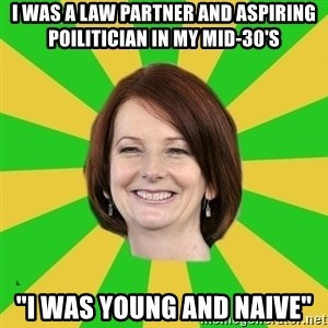 "Julia Gillard - I WAS A LAW PARTNER AND ASPIRING POILITICIAN IN MY MID-30'S ""I WAS YOUNG AND NAIVE"""