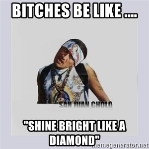 "san juan cholo - BITCHES BE LIKE .... ""SHINE BRIGHT LIKE A DIAMOND"""