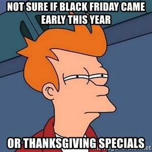 Futurama Fry - not sure if black friday came early this year  or thanksgiving specials