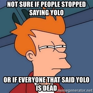 Futurama Fry - NOT SURE IF PEOPLE STOPPED SAYING YOLO  OR IF EVERYONE THAT SAID YOLO IS DEAD