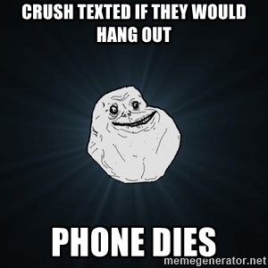 Forever Alone - crush texted if they would hang out phone dies