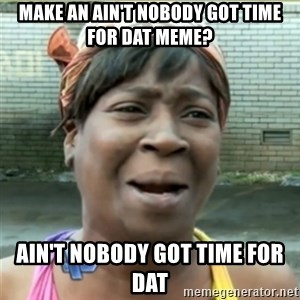 Ain't Nobody got time fo that - make an ain't nobody got time for dat meme? ain't nobody got time for dat