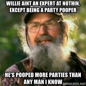 Duck Dynasty - Uncle Si  - Willie aint an expert at nothin, except being a party pooper he's pooped more parties than any man i know