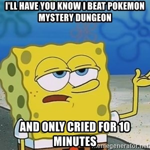 I'll have you know Spongebob - I'll have you know I beat pokemon mystery dungeon And only cried for 10 minutes
