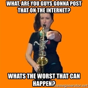 SaxGirl - What, are you guys gonna post that on the internet? whats the worst that can happen?
