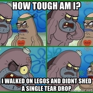 How tough are you - how tough am i? i walked on legos and didnt shed a single tear drop
