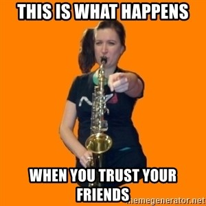 SaxGirl - This is what happens when you trust your friends