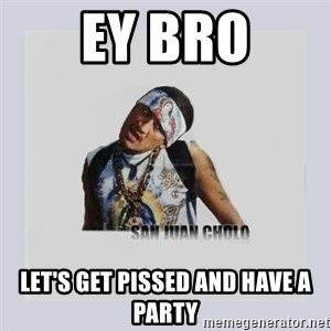 san juan cholo - Ey bro let's get pissed and have a party